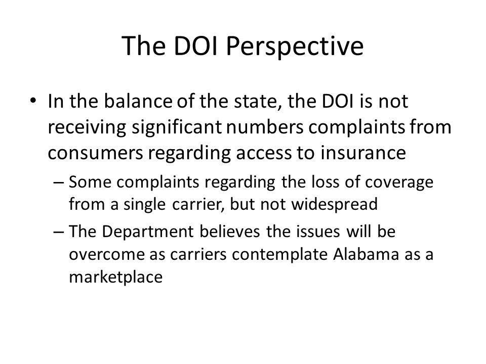The DOI Perspective In the balance of the state, the DOI is not receiving significant numbers complaints from consumers regarding access to insurance – Some complaints regarding the loss of coverage from a single carrier, but not widespread – The Department believes the issues will be overcome as carriers contemplate Alabama as a marketplace