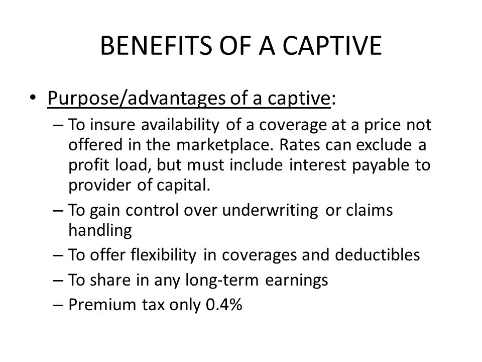 BENEFITS OF A CAPTIVE Purpose/advantages of a captive: – To insure availability of a coverage at a price not offered in the marketplace.