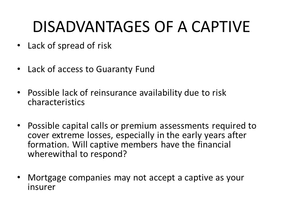 DISADVANTAGES OF A CAPTIVE Lack of spread of risk Lack of access to Guaranty Fund Possible lack of reinsurance availability due to risk characteristics Possible capital calls or premium assessments required to cover extreme losses, especially in the early years after formation.