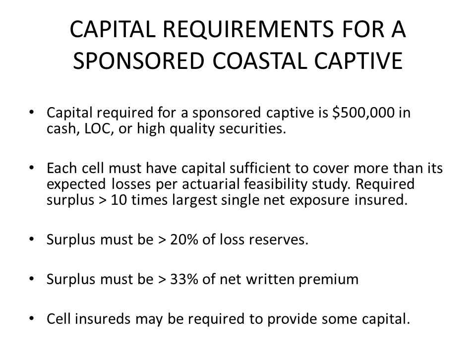 CAPITAL REQUIREMENTS FOR A SPONSORED COASTAL CAPTIVE Capital required for a sponsored captive is $500,000 in cash, LOC, or high quality securities.