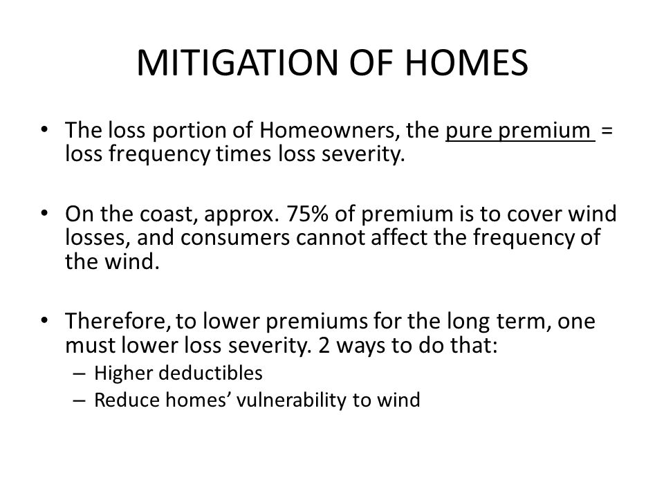 MITIGATION OF HOMES The loss portion of Homeowners, the pure premium = loss frequency times loss severity.