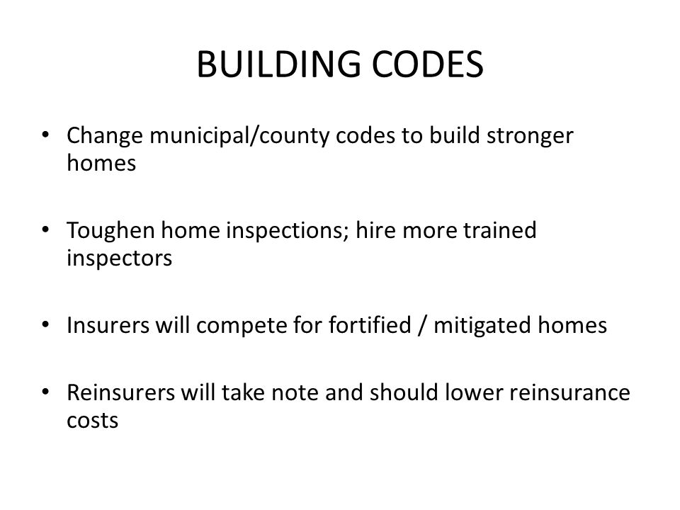 BUILDING CODES Change municipal/county codes to build stronger homes Toughen home inspections; hire more trained inspectors Insurers will compete for fortified / mitigated homes Reinsurers will take note and should lower reinsurance costs