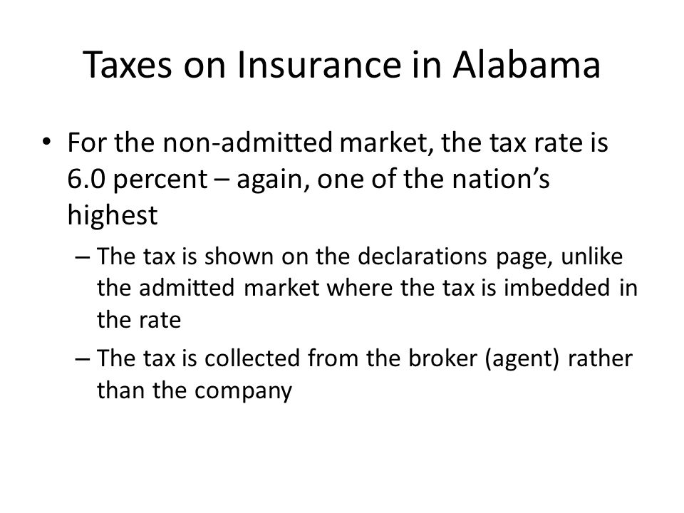 Taxes on Insurance in Alabama For the non-admitted market, the tax rate is 6.0 percent – again, one of the nations highest – The tax is shown on the declarations page, unlike the admitted market where the tax is imbedded in the rate – The tax is collected from the broker (agent) rather than the company