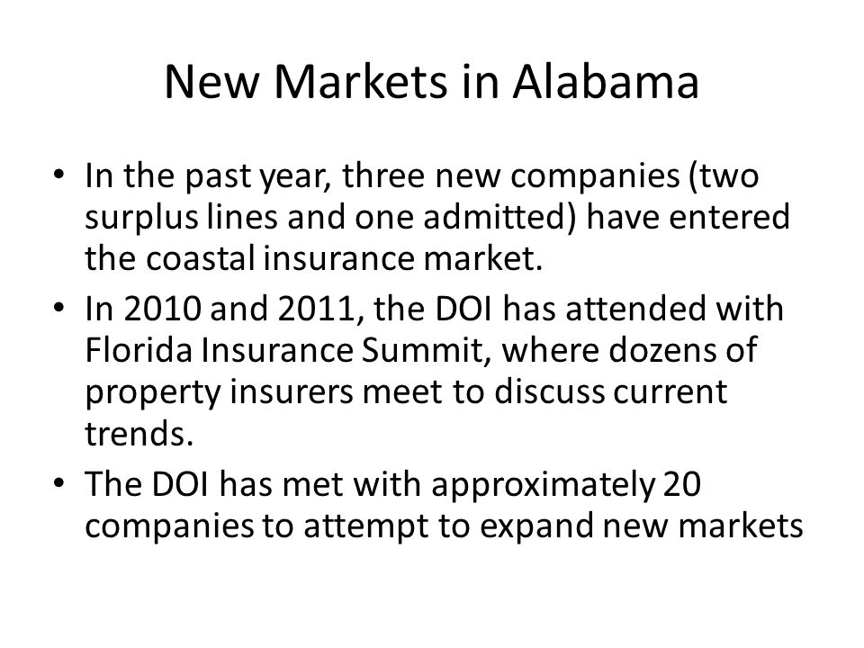 New Markets in Alabama In the past year, three new companies (two surplus lines and one admitted) have entered the coastal insurance market.