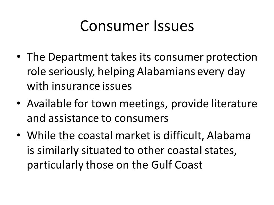 Consumer Issues The Department takes its consumer protection role seriously, helping Alabamians every day with insurance issues Available for town meetings, provide literature and assistance to consumers While the coastal market is difficult, Alabama is similarly situated to other coastal states, particularly those on the Gulf Coast