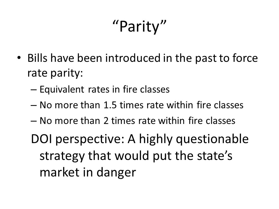 Parity Bills have been introduced in the past to force rate parity: – Equivalent rates in fire classes – No more than 1.5 times rate within fire classes – No more than 2 times rate within fire classes DOI perspective: A highly questionable strategy that would put the states market in danger