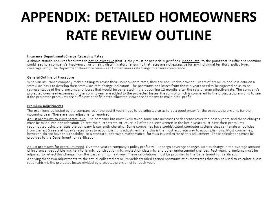 APPENDIX: DETAILED HOMEOWNERS RATE REVIEW OUTLINE Insurance Departments Charge Regarding Rates Alabama statute requires filed rates to not be excessive (that is, they must be actuarially justified), inadequate (to the point that insufficient premium could lead to a companys insolvency), or unfairly discriminatory (ensuring that rates are not excessive for any individual territory, policy type, coverage, etc.).