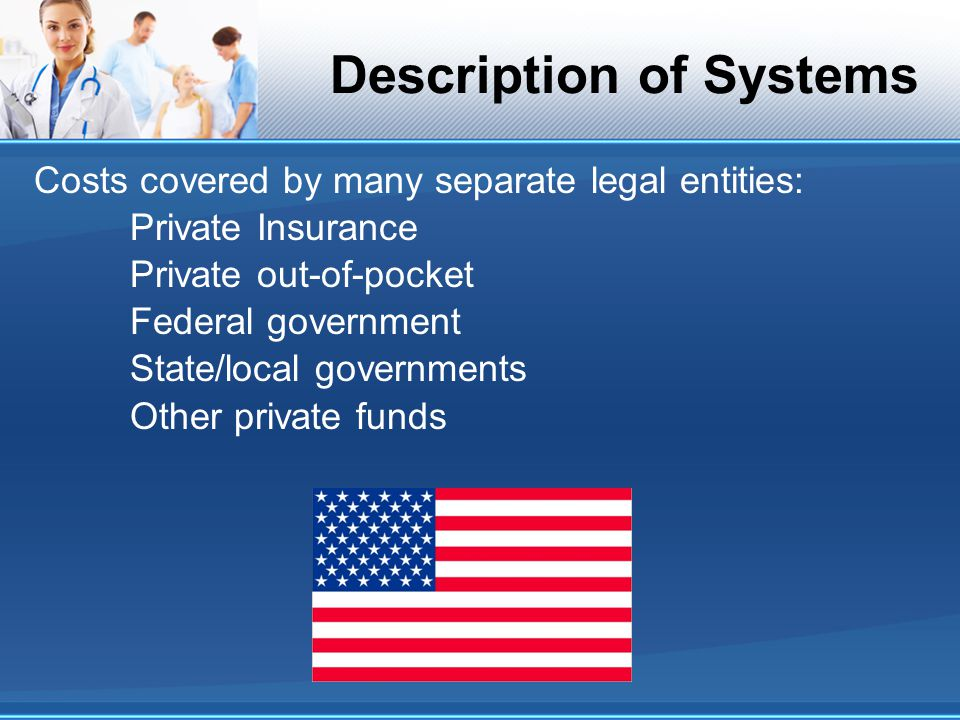 Description of Systems Costs covered by many separate legal entities: Private Insurance Private out-of-pocket Federal government State/local governments Other private funds