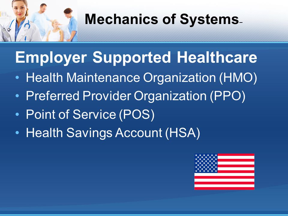 Mechanics of Systems – Employer Supported Healthcare Health Maintenance Organization (HMO) Preferred Provider Organization (PPO) Point of Service (POS