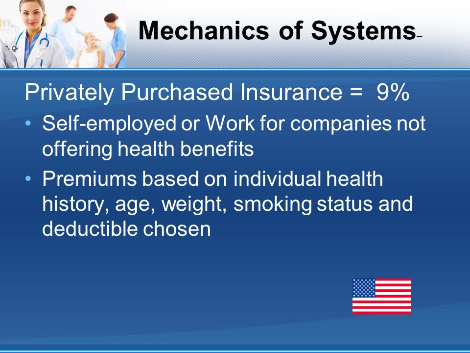 Mechanics of Systems – Privately Purchased Insurance = 9% Self-employed or Work for companies not offering health benefits Premiums based on individua