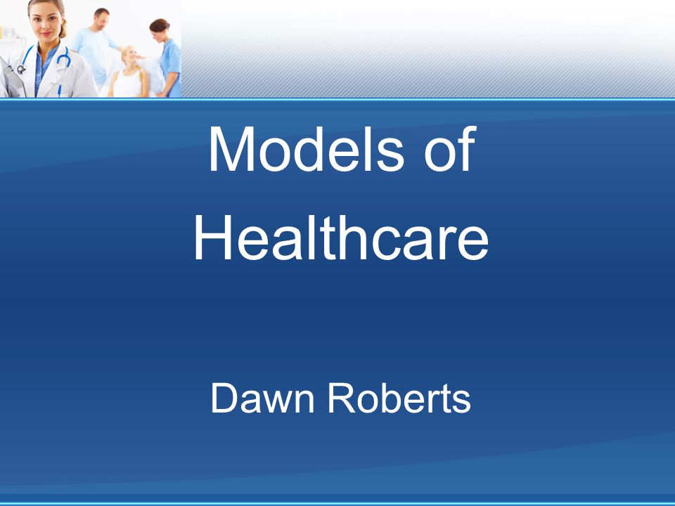 Models of Healthcare Dawn Roberts