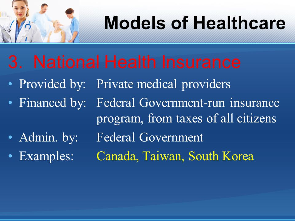 Models of Healthcare 3. National Health Insurance Provided by:Private medical providers Financed by:Federal Government-run insurance program, from tax