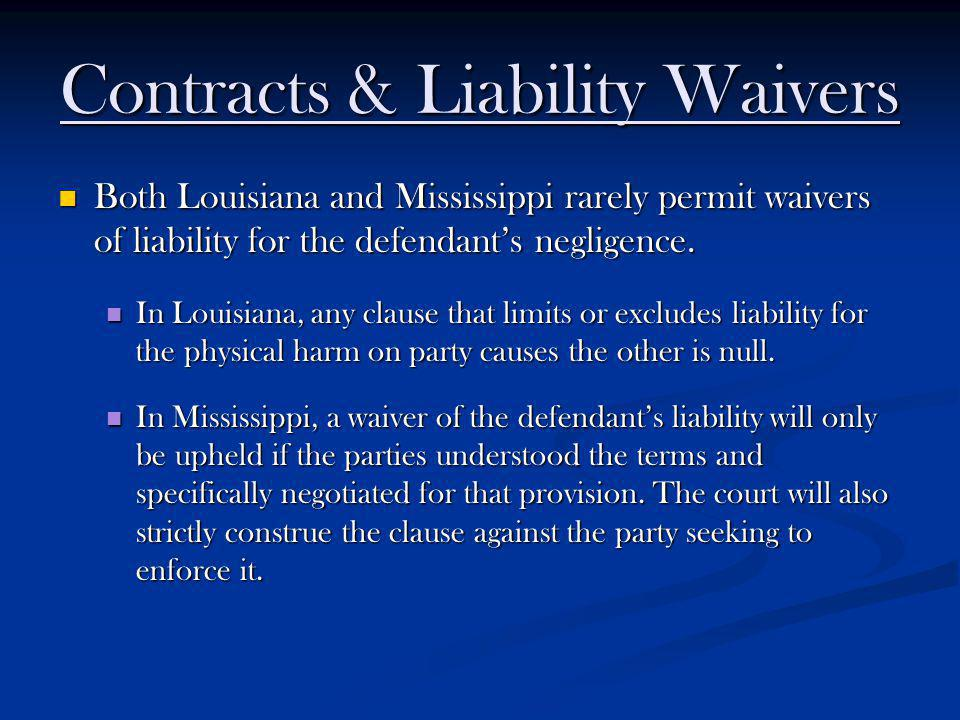 Contracts & Liability Waivers Both Louisiana and Mississippi rarely permit waivers of liability for the defendants negligence. Both Louisiana and Miss