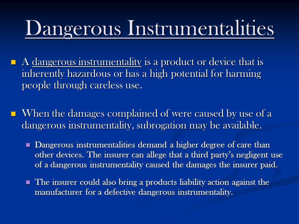Dangerous Instrumentalities A dangerous instrumentality is a product or device that is inherently hazardous or has a high potential for harming people