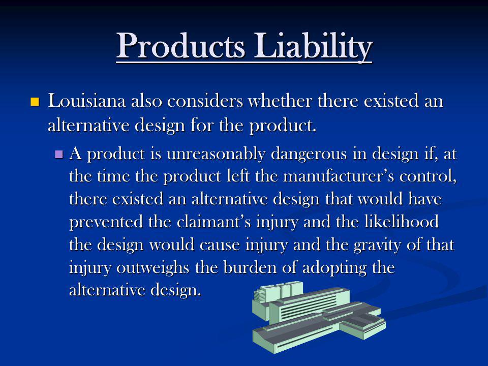 Products Liability Louisiana also considers whether there existed an alternative design for the product. Louisiana also considers whether there existe
