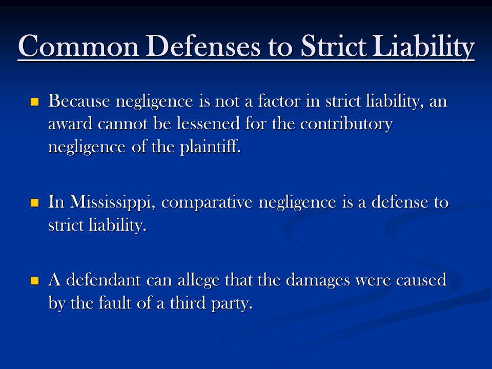 Common Defenses to Strict Liability Because negligence is not a factor in strict liability, an award cannot be lessened for the contributory negligenc