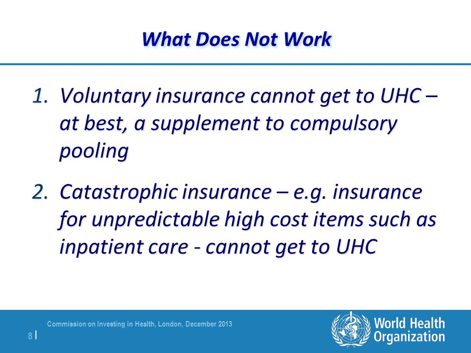 Commission on Investing in Health, London, December 2013 8 |8 | What Does Not Work 1.Voluntary insurance cannot get to UHC – at best, a supplement to compulsory pooling 2.Catastrophic insurance – e.g.