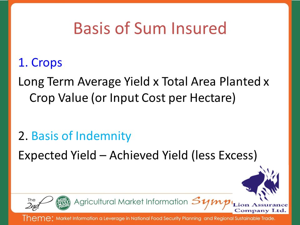 1. Crops Long Term Average Yield x Total Area Planted x Crop Value (or Input Cost per Hectare) 2. Basis of Indemnity Expected Yield – Achieved Yield (