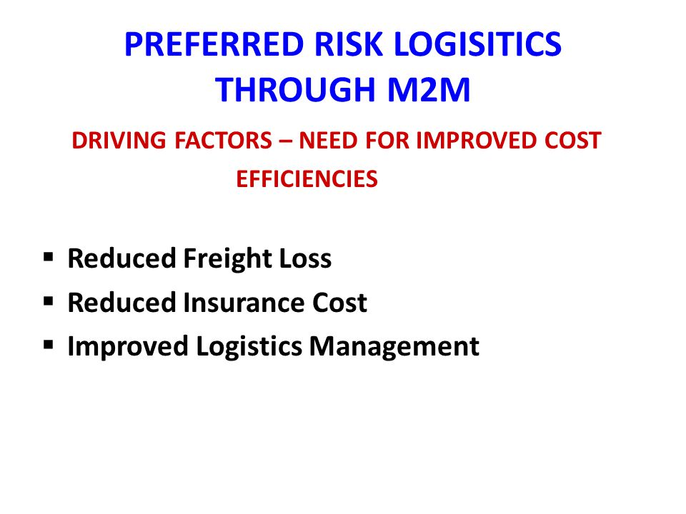 PREFERRED RISK LOGISITICS THROUGH M2M DRIVING FACTORS – NEED FOR IMPROVED COST EFFICIENCIES Reduced Freight Loss Reduced Insurance Cost Improved Logistics Management