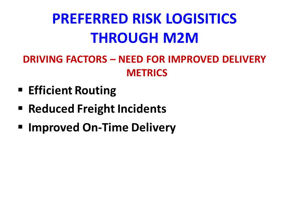 PREFERRED RISK LOGISITICS THROUGH M2M DRIVING FACTORS – NEED FOR IMPROVED DELIVERY METRICS Efficient Routing Reduced Freight Incidents Improved On-Time Delivery