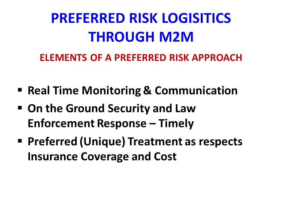 PREFERRED RISK LOGISITICS THROUGH M2M ELEMENTS OF A PREFERRED RISK APPROACH Real Time Monitoring & Communication On the Ground Security and Law Enforcement Response – Timely Preferred (Unique) Treatment as respects Insurance Coverage and Cost