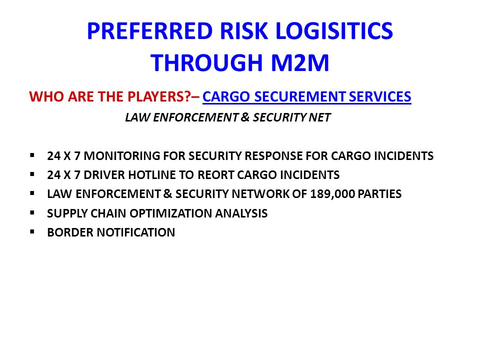 PREFERRED RISK LOGISITICS THROUGH M2M WHO ARE THE PLAYERS – CARGO SECUREMENT SERVICES LAW ENFORCEMENT & SECURITY NET 24 X 7 MONITORING FOR SECURITY RESPONSE FOR CARGO INCIDENTS 24 X 7 DRIVER HOTLINE TO REORT CARGO INCIDENTS LAW ENFORCEMENT & SECURITY NETWORK OF 189,000 PARTIES SUPPLY CHAIN OPTIMIZATION ANALYSIS BORDER NOTIFICATION