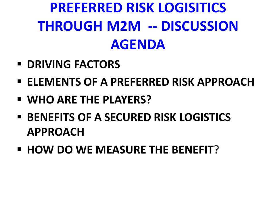 PREFERRED RISK LOGISITICS THROUGH M2M -- DISCUSSION AGENDA DRIVING FACTORS ELEMENTS OF A PREFERRED RISK APPROACH WHO ARE THE PLAYERS.