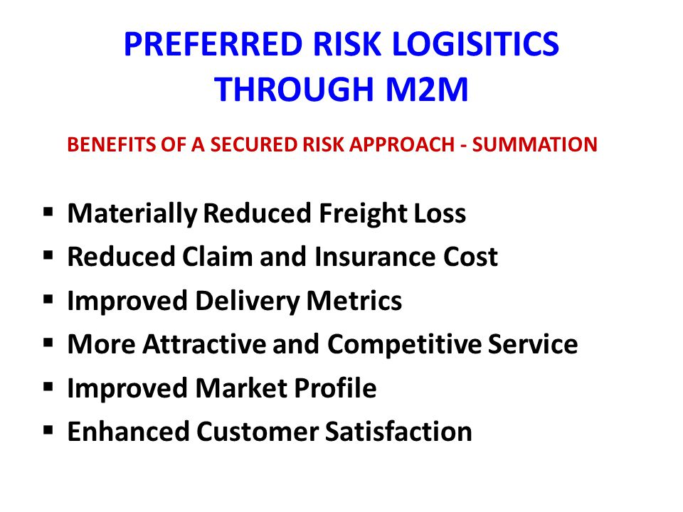 PREFERRED RISK LOGISITICS THROUGH M2M BENEFITS OF A SECURED RISK APPROACH - SUMMATION Materially Reduced Freight Loss Reduced Claim and Insurance Cost Improved Delivery Metrics More Attractive and Competitive Service Improved Market Profile Enhanced Customer Satisfaction