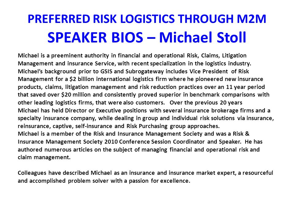 PREFERRED RISK LOGISTICS THROUGH M2M SPEAKER BIOS – Michael Stoll Michael is a preeminent authority in financial and operational Risk, Claims, Litigation Management and insurance Service, with recent specialization in the logistics industry.