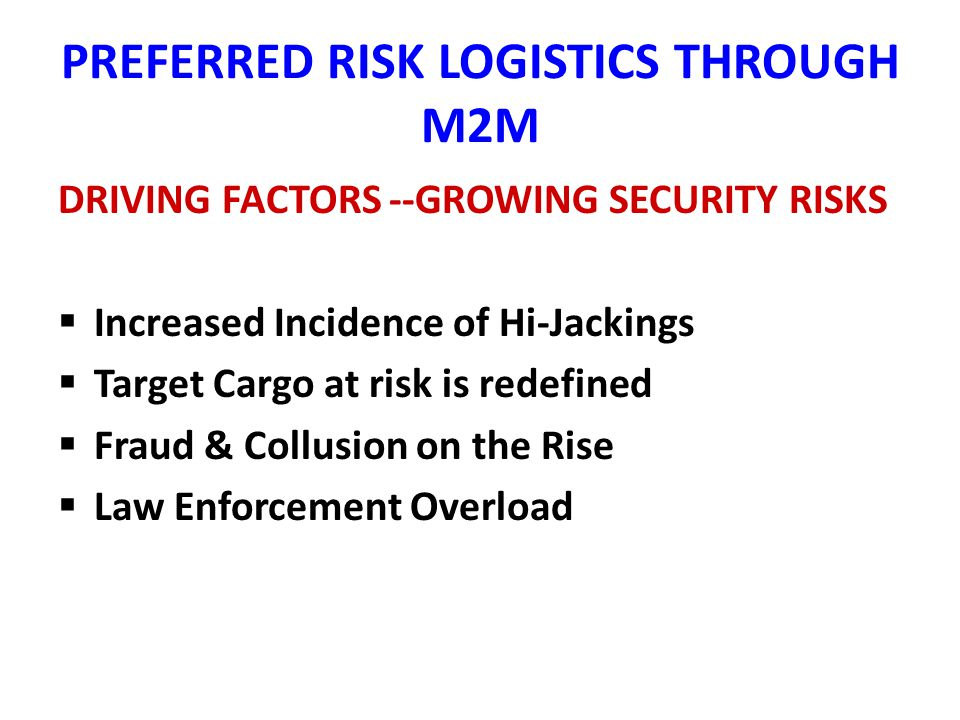 PREFERRED RISK LOGISITICS THROUGH M2M WHO ARE THE PLAYERS?– M2M SERVICE PROVIDER STATE OF THE ART 24/7 REAL TIME MONITORING PROVIDES AUDITABLE TRANSIT CHRONOLOGY: DEPARTURE – ENROUTE – STOPS - ARRIVAL PROVIDES SIGNAL INTEGRITY PROTECTION VIA MULTI SENSOR ALGORITHM GEOGRAPHICAL POSITIONING ROUTE DEVIATIONS CONDITION OF CARGO TEMPERATURE CHANGE ATMOSPHERIC CONDITION CHANGE DOOR POSITION CHANGE CARGO SHIFT SPEED