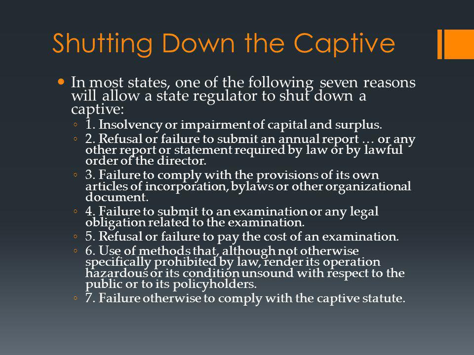 Shutting Down the Captive In most states, one of the following seven reasons will allow a state regulator to shut down a captive: 1. Insolvency or imp