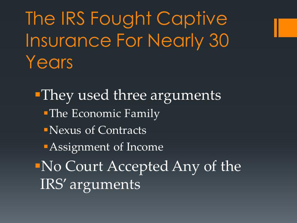 The IRS Fought Captive Insurance For Nearly 30 Years They used three arguments The Economic Family Nexus of Contracts Assignment of Income No Court Accepted Any of the IRS arguments