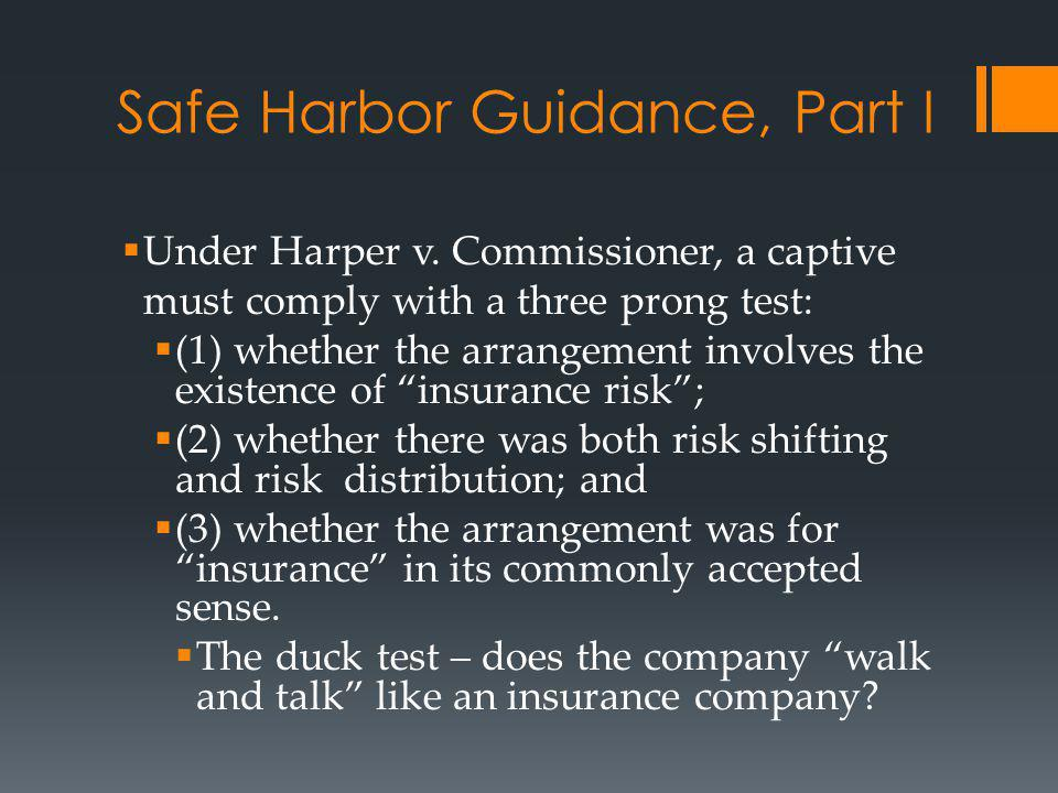 Safe Harbor Guidance, Part I Under Harper v. Commissioner, a captive must comply with a three prong test: (1) whether the arrangement involves the exi