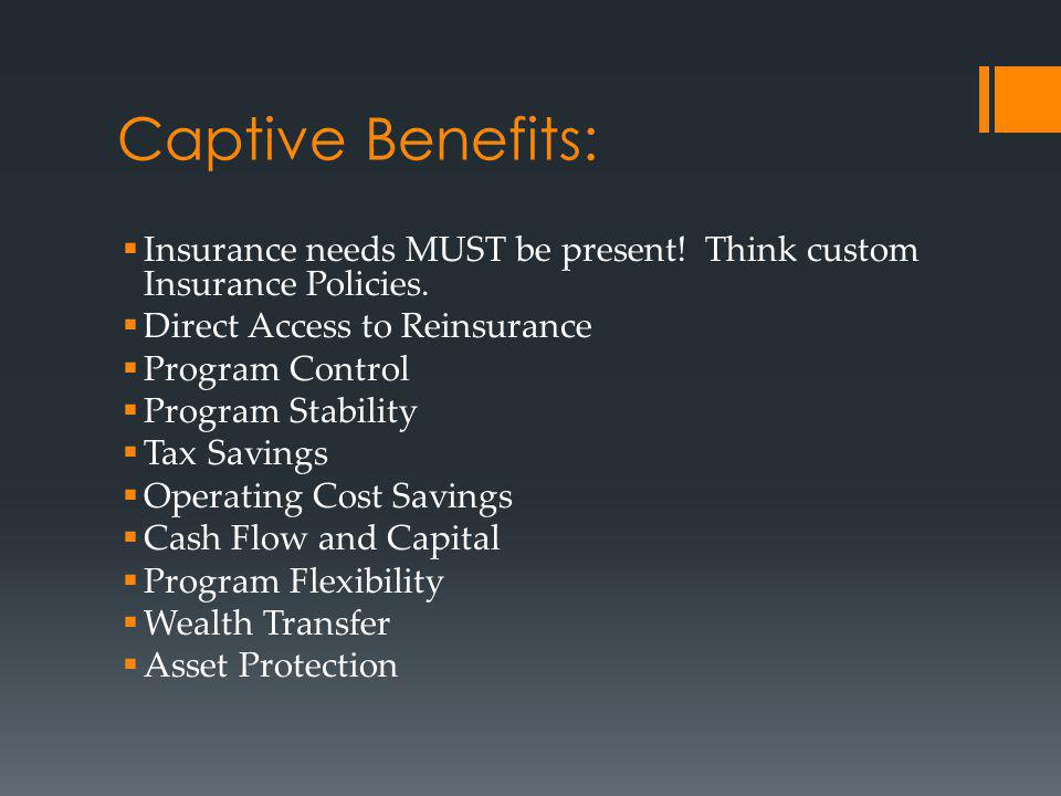 Captive Benefits: Insurance needs MUST be present! Think custom Insurance Policies. Direct Access to Reinsurance Program Control Program Stability Tax