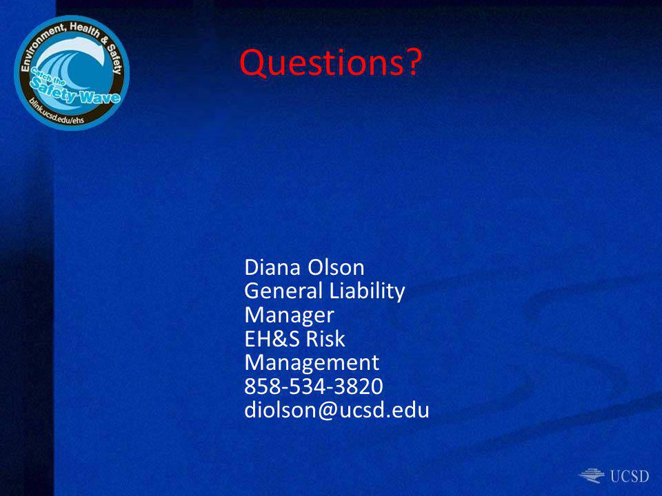 Questions? Diana Olson General Liability Manager EH&S Risk Management 858-534-3820 diolson@ucsd.edu