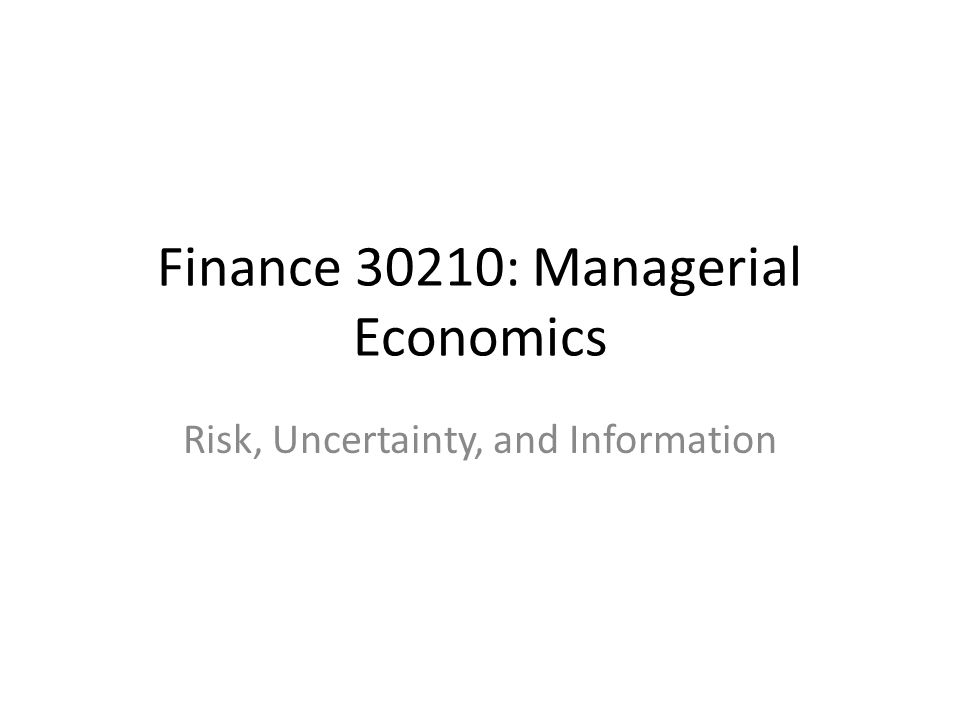 Finance 30210: Managerial Economics Risk, Uncertainty, and Information