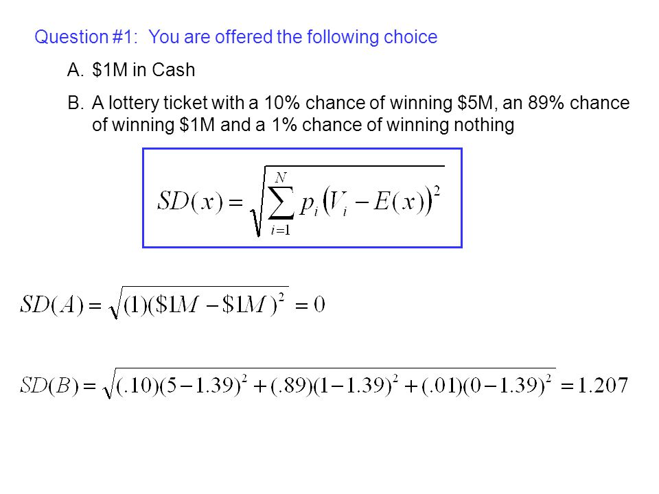 Question #1: You are offered the following choice A.$1M in Cash B.A lottery ticket with a 10% chance of winning $5M, an 89% chance of winning $1M and