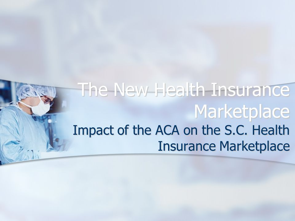 The New Health Insurance Marketplace Impact of the ACA on the S.C. Health Insurance Marketplace