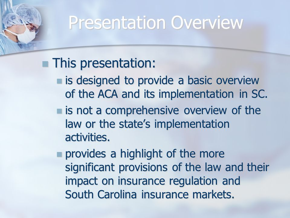 Presentation Overview This presentation: This presentation: is designed to provide a basic overview of the ACA and its implementation in SC.