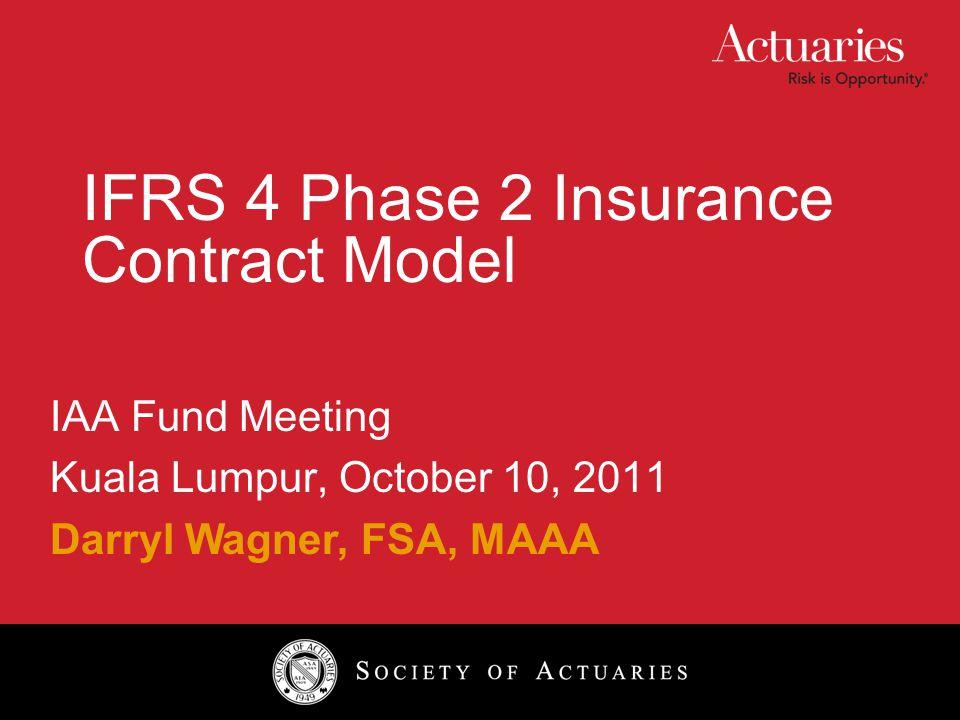 IFRS 4 Phase 2 Insurance Contract Model IAA Fund Meeting Kuala Lumpur, October 10, 2011 Darryl Wagner, FSA, MAAA