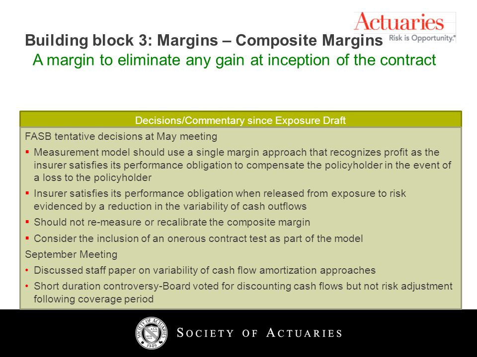 11 Building block 3: Margins – Composite Margins A margin to eliminate any gain at inception of the contract Decisions/Commentary since Exposure Draft FASB tentative decisions at May meeting Measurement model should use a single margin approach that recognizes profit as the insurer satisfies its performance obligation to compensate the policyholder in the event of a loss to the policyholder Insurer satisfies its performance obligation when released from exposure to risk evidenced by a reduction in the variability of cash outflows Should not re-measure or recalibrate the composite margin Consider the inclusion of an onerous contract test as part of the model September Meeting Discussed staff paper on variability of cash flow amortization approaches Short duration controversy-Board voted for discounting cash flows but not risk adjustment following coverage period