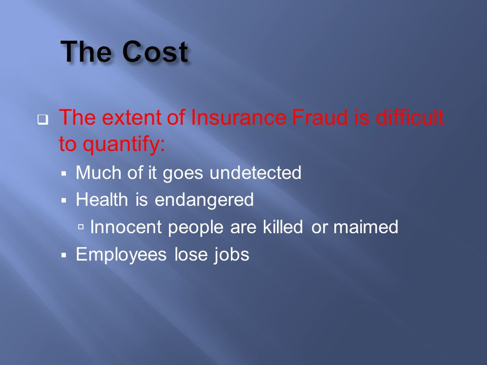 The extent of Insurance Fraud is difficult to quantify: Much of it goes undetected Health is endangered Innocent people are killed or maimed Employees