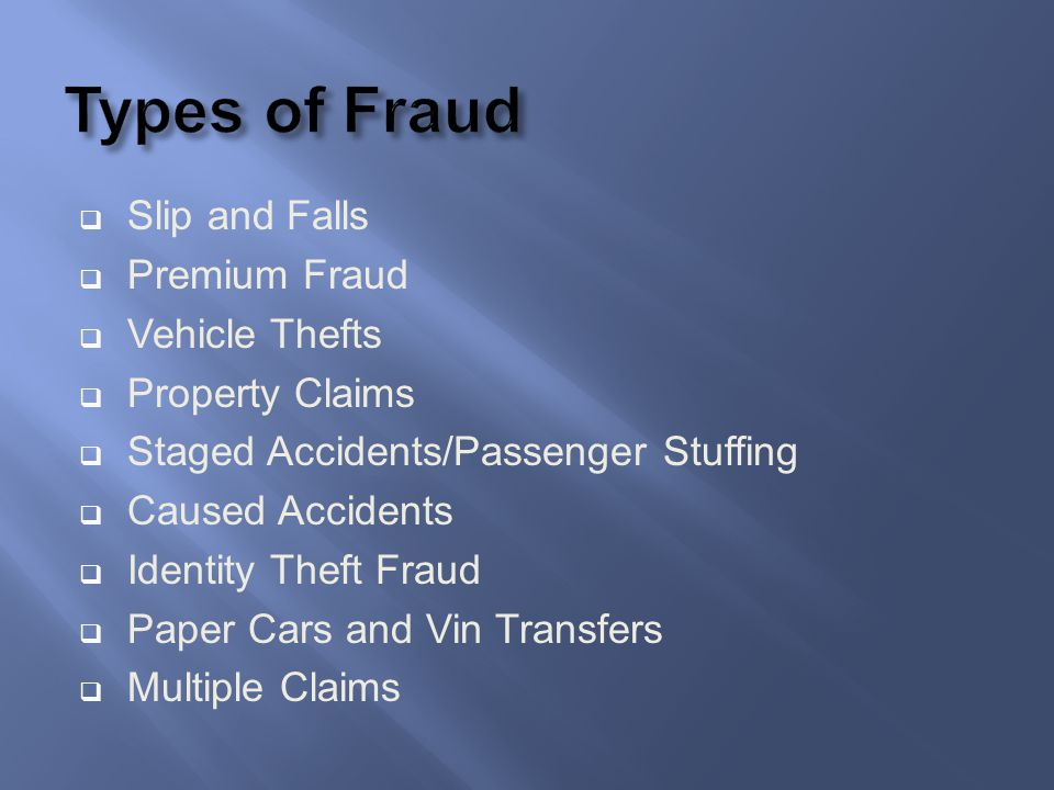Slip and Falls Premium Fraud Vehicle Thefts Property Claims Staged Accidents/Passenger Stuffing Caused Accidents Identity Theft Fraud Paper Cars and V