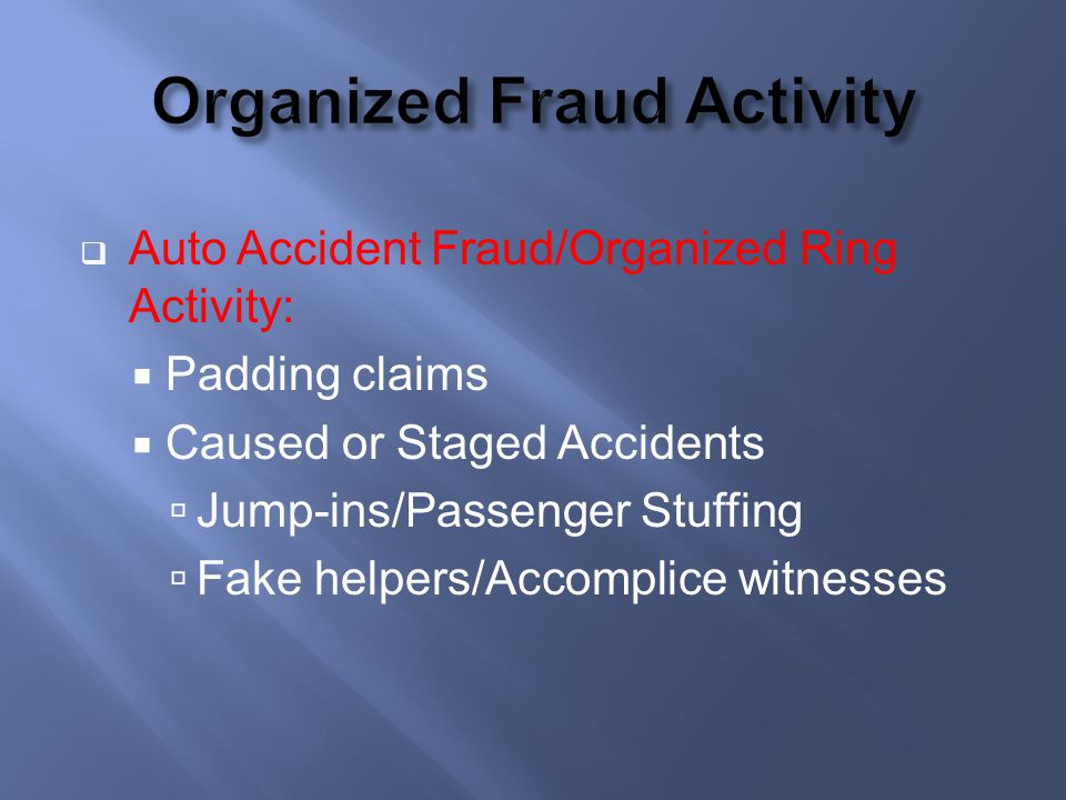 Auto Accident Fraud/Organized Ring Activity: Padding claims Caused or Staged Accidents Jump-ins/Passenger Stuffing Fake helpers/Accomplice witnesses