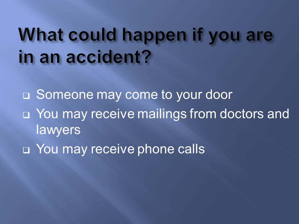 Someone may come to your door You may receive mailings from doctors and lawyers You may receive phone calls