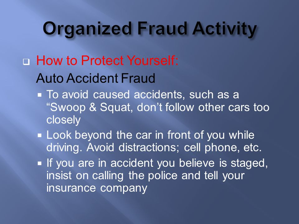 How to Protect Yourself: Auto Accident Fraud To avoid caused accidents, such as a Swoop & Squat, dont follow other cars too closely Look beyond the ca