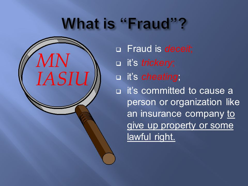 MN IASIU Fraud is deceit; its trickery; its cheating; its committed to cause a person or organization like an insurance company to give up property or