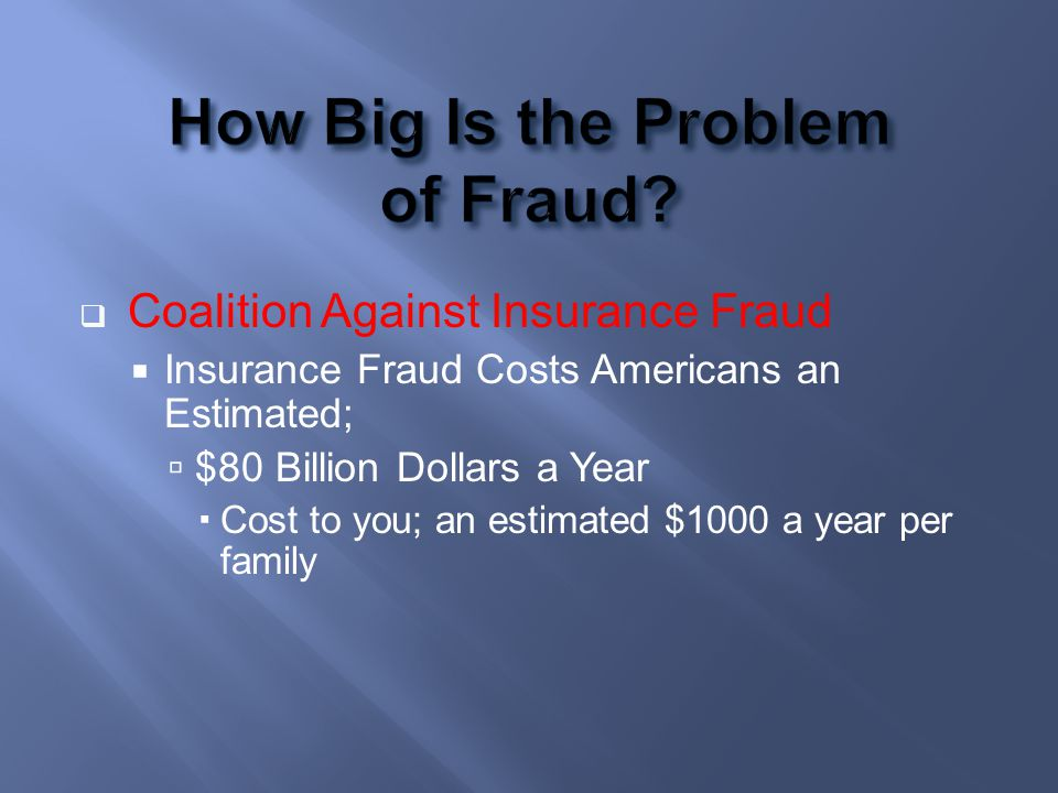 Coalition Against Insurance Fraud Insurance Fraud Costs Americans an Estimated; $80 Billion Dollars a Year Cost to you; an estimated $1000 a year per