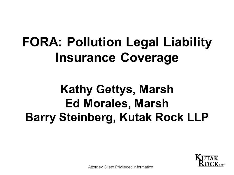 FORA: Pollution Legal Liability Insurance Coverage Kathy Gettys, Marsh Ed Morales, Marsh Barry Steinberg, Kutak Rock LLP Attorney Client Privileged Information