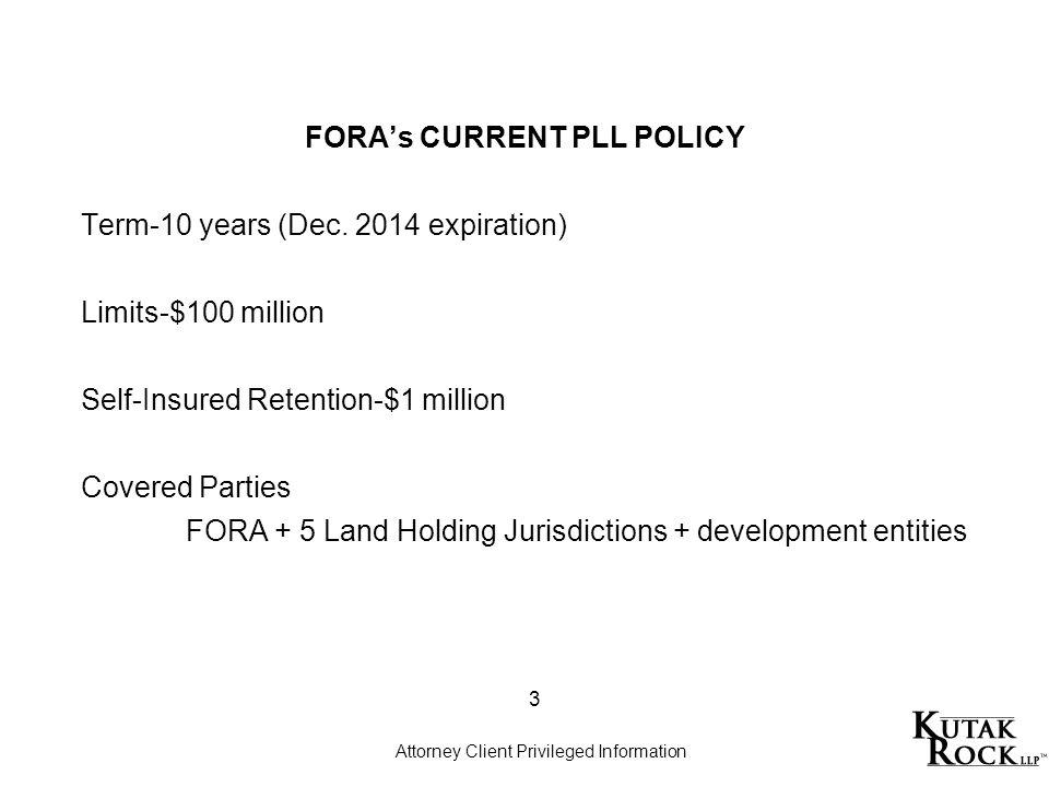 FORAs CURRENT PLL POLICY Term-10 years (Dec. 2014 expiration) Limits-$100 million Self-Insured Retention-$1 million Covered Parties FORA + 5 Land Hold